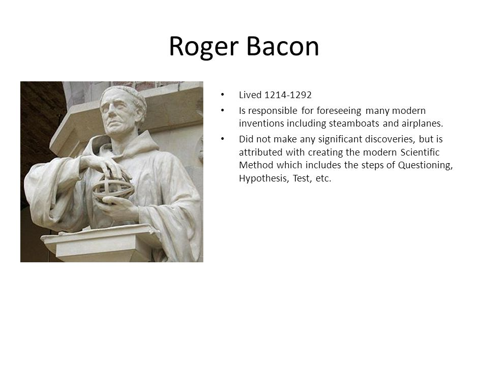 Roger Bacon Lived 1214-1292 Is responsible for foreseeing many modern inventions including steamboats and airplanes.