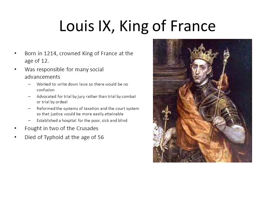Louis IX, King of France Born in 1214, crowned King of France at the age of 12. Was responsible for many social advancements – Worked to write down la