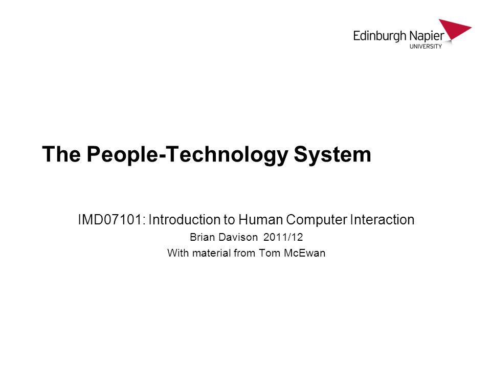 The People-Technology System IMD07101: Introduction to Human Computer Interaction Brian Davison 2011/12 With material from Tom McEwan