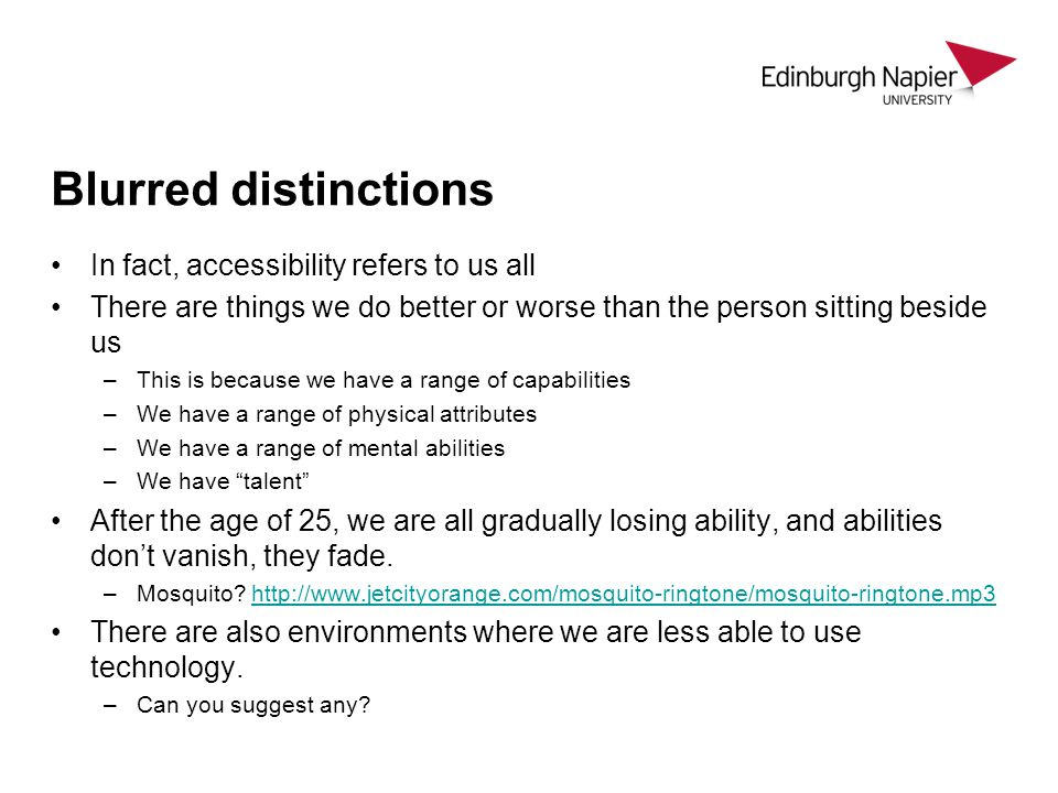 Blurred distinctions In fact, accessibility refers to us all There are things we do better or worse than the person sitting beside us –This is because we have a range of capabilities –We have a range of physical attributes –We have a range of mental abilities –We have talent After the age of 25, we are all gradually losing ability, and abilities don't vanish, they fade.