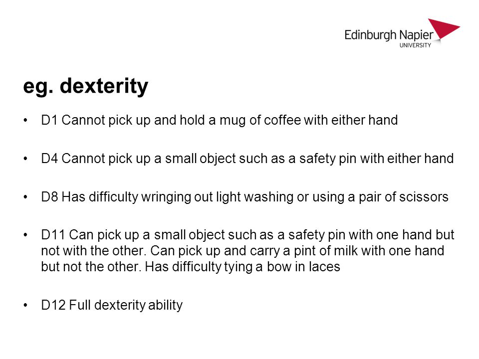 eg. dexterity D1 Cannot pick up and hold a mug of coffee with either hand D4 Cannot pick up a small object such as a safety pin with either hand D8 Ha