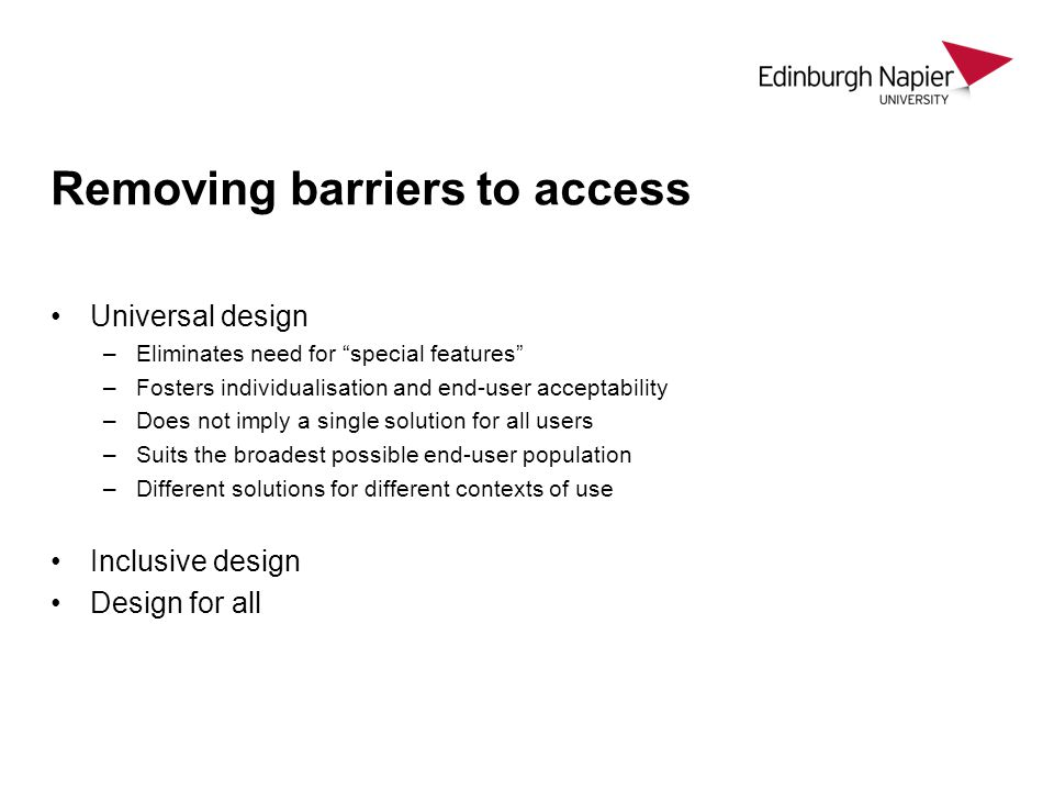 Removing barriers to access Universal design –Eliminates need for special features –Fosters individualisation and end-user acceptability –Does not imply a single solution for all users –Suits the broadest possible end-user population –Different solutions for different contexts of use Inclusive design Design for all
