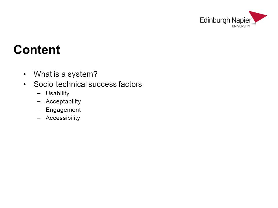 Content What is a system? Socio-technical success factors –Usability –Acceptability –Engagement –Accessibility