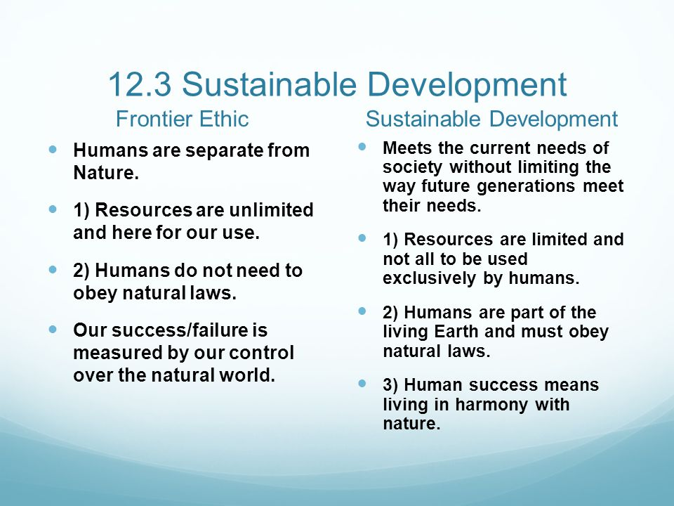 12.3 Sustainable Development Frontier Ethic Humans are separate from Nature. 1) Resources are unlimited and here for our use. 2) Humans do not need to