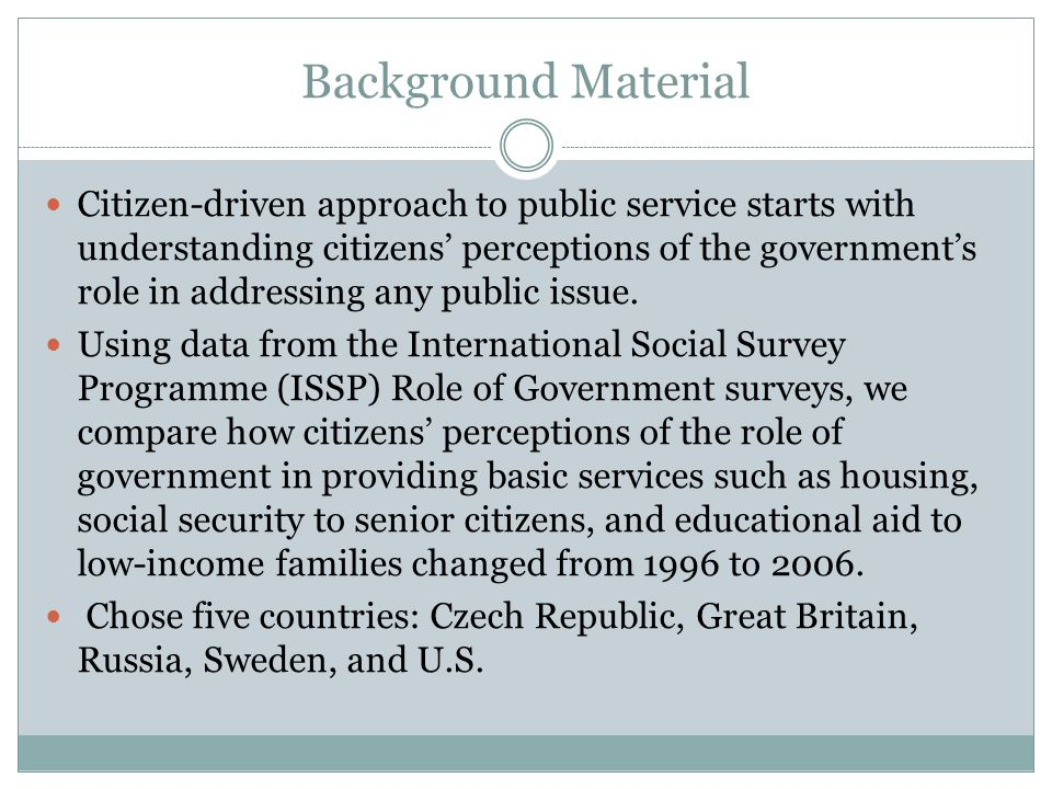 Background Material Citizen-driven approach to public service starts with understanding citizens' perceptions of the government's role in addressing any public issue.