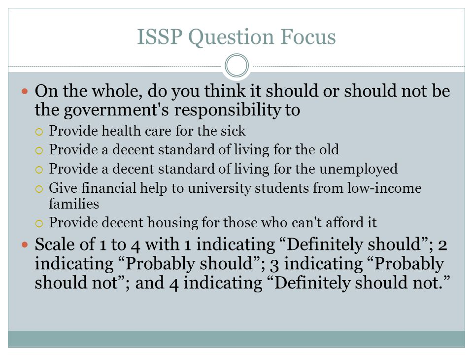 ISSP Question Focus On the whole, do you think it should or should not be the government s responsibility to  Provide health care for the sick  Provide a decent standard of living for the old  Provide a decent standard of living for the unemployed  Give financial help to university students from low-income families  Provide decent housing for those who can t afford it Scale of 1 to 4 with 1 indicating Definitely should ; 2 indicating Probably should ; 3 indicating Probably should not ; and 4 indicating Definitely should not.