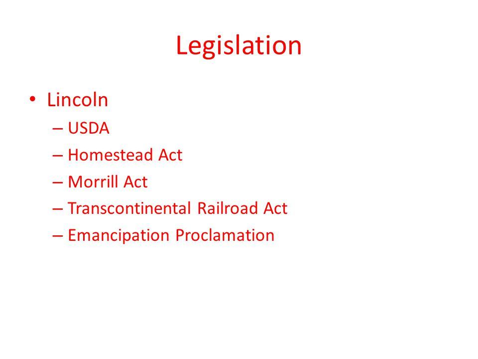 Legislation Lincoln – USDA – Homestead Act – Morrill Act – Transcontinental Railroad Act – Emancipation Proclamation