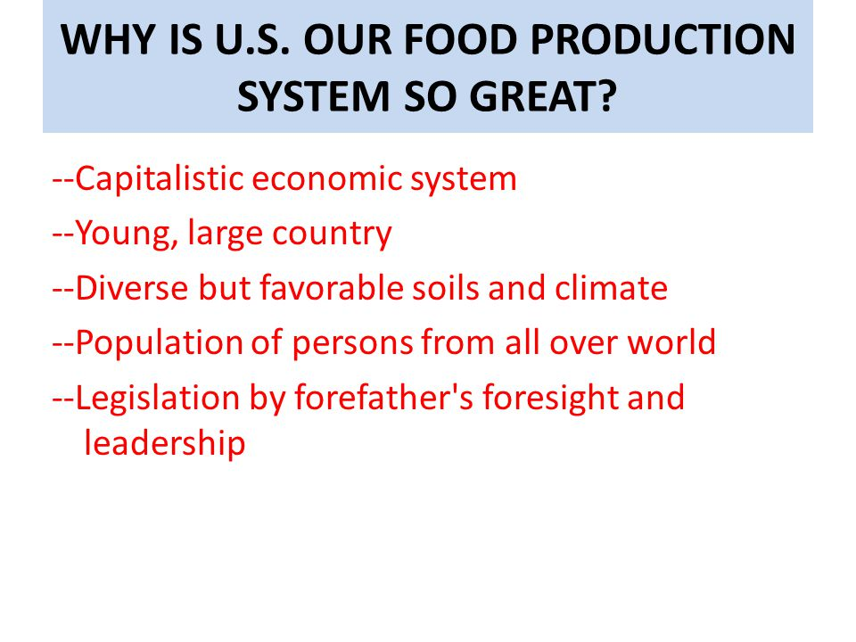 WHY IS U.S. OUR FOOD PRODUCTION SYSTEM SO GREAT? --Capitalistic economic system --Young, large country --Diverse but favorable soils and climate --Pop