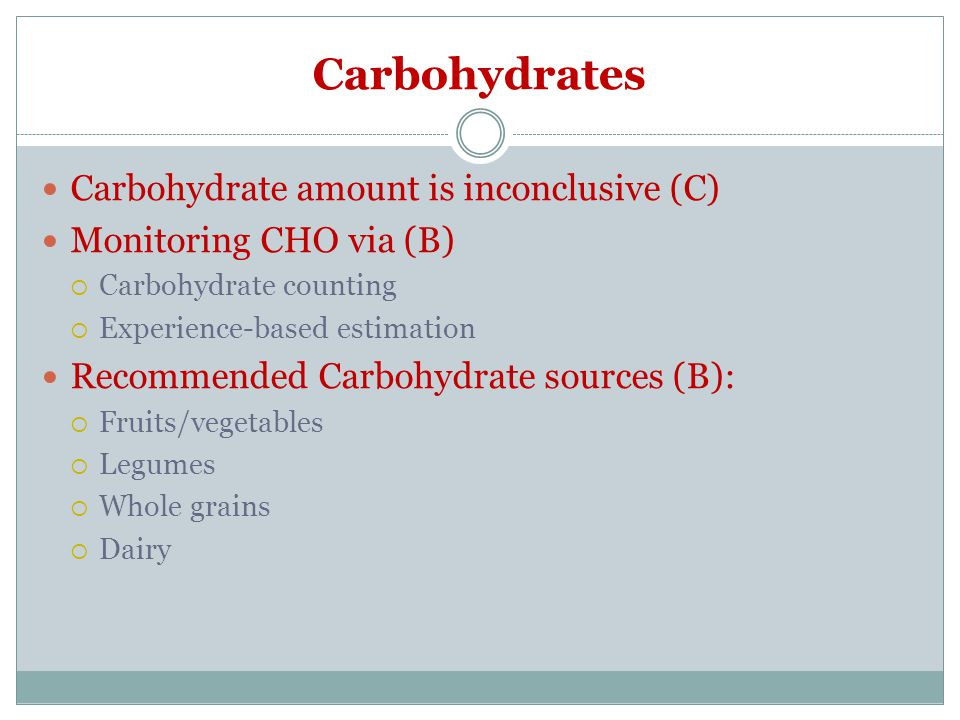 Carbohydrates Carbohydrate amount is inconclusive (C) Monitoring CHO via (B)  Carbohydrate counting  Experience-based estimation Recommended Carbohydrate sources (B):  Fruits/vegetables  Legumes  Whole grains  Dairy