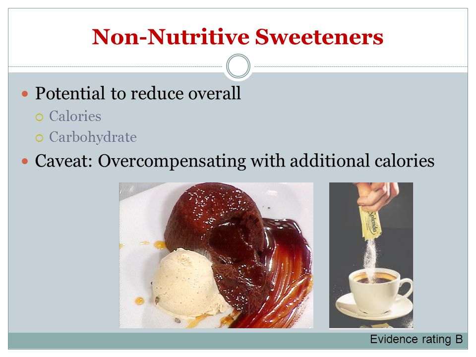 Non-Nutritive Sweeteners Potential to reduce overall  Calories  Carbohydrate Caveat: Overcompensating with additional calories Evidence rating B