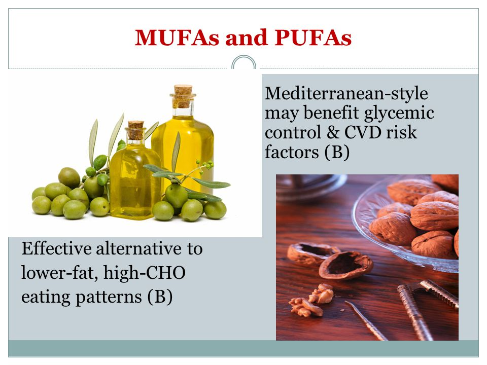 MUFAs and PUFAs Mediterranean-style may benefit glycemic control & CVD risk factors (B) Effective alternative to lower-fat, high-CHO eating patterns (B)