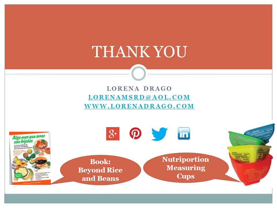 LORENA DRAGO LORENAMSRD@AOL.COM WWW.LORENADRAGO.COM THANK YOU Book: Beyond Rice and Beans Nutriportion Measuring Cups