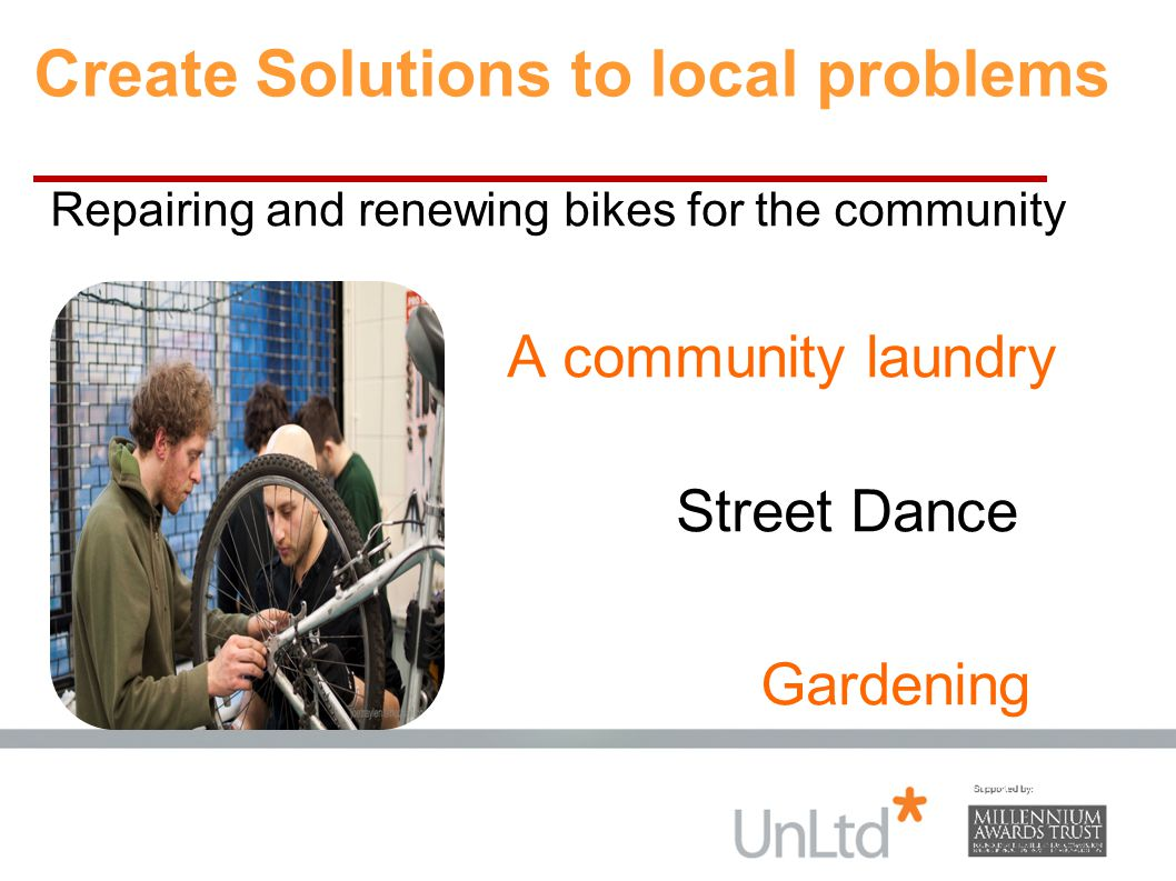 Create Solutions to local problems Repairing and renewing bikes for the community A community laundry Street Dance Gardening Street dance for young