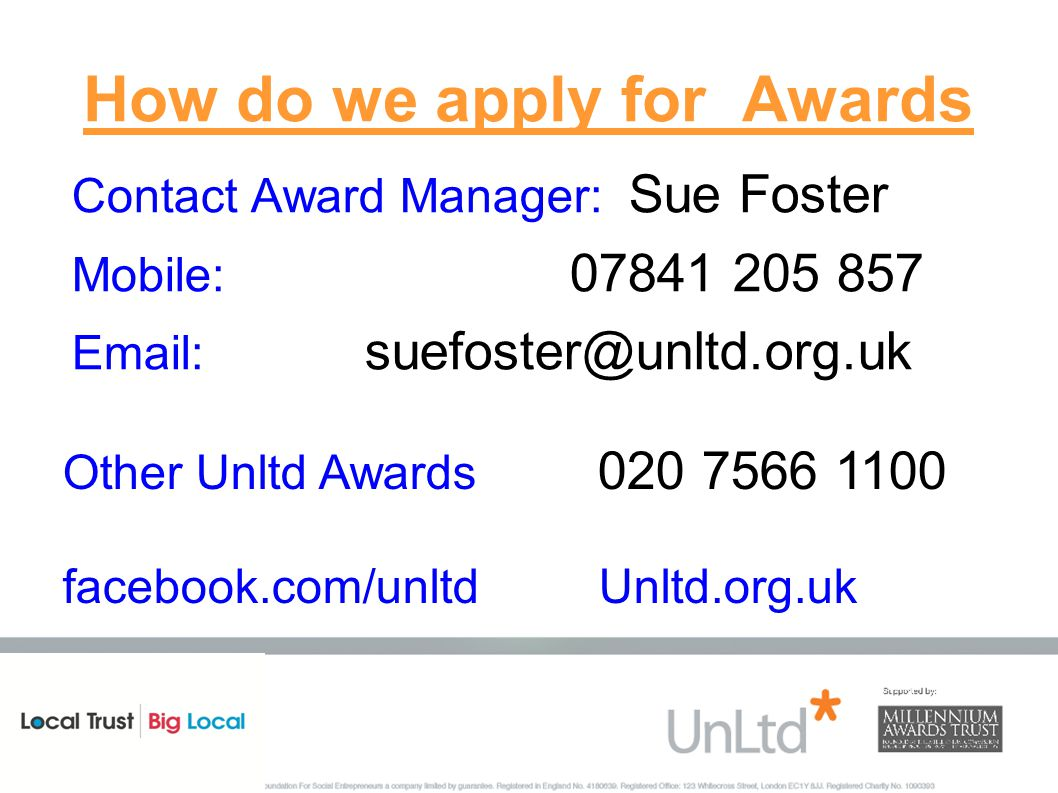 How do we apply for Awards Contact Award Manager: Sue Foster Mobile: 07841 205 857 Email: suefoster@unltd.org.uk Other Unltd Awards 020 7566 1100 facebook.com/unltd Unltd.org.uk
