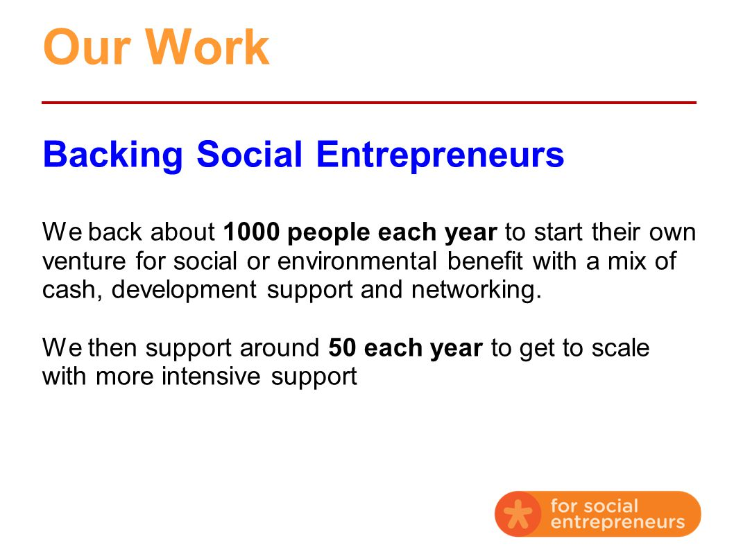 Our Work Backing Social Entrepreneurs We back about 1000 people each year to start their own venture for social or environmental benefit with a mix of cash, development support and networking.