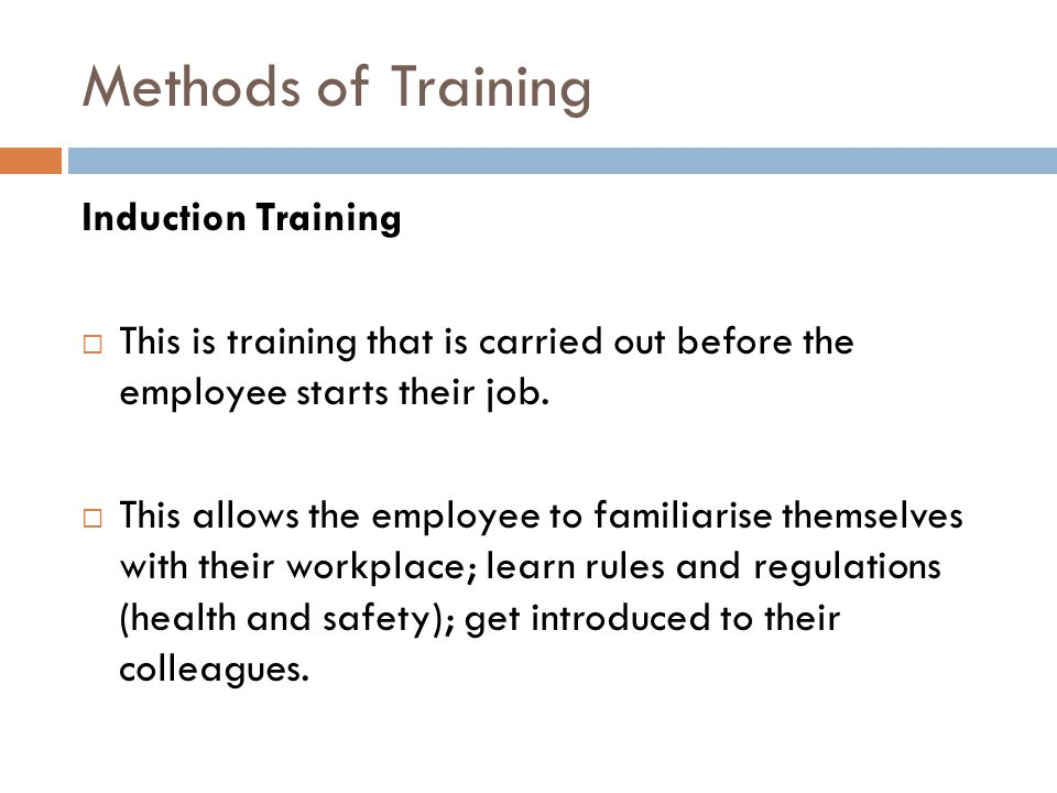 Methods of Training Induction Training  This is training that is carried out before the employee starts their job.