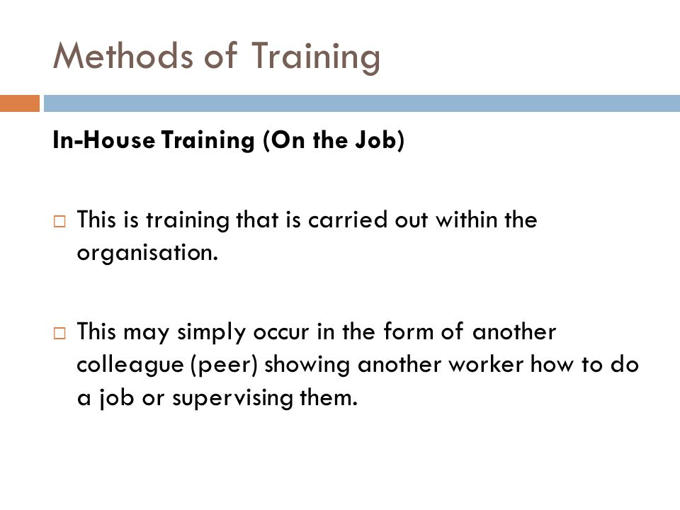 Methods of Training In-House Training (On the Job)  This is training that is carried out within the organisation.