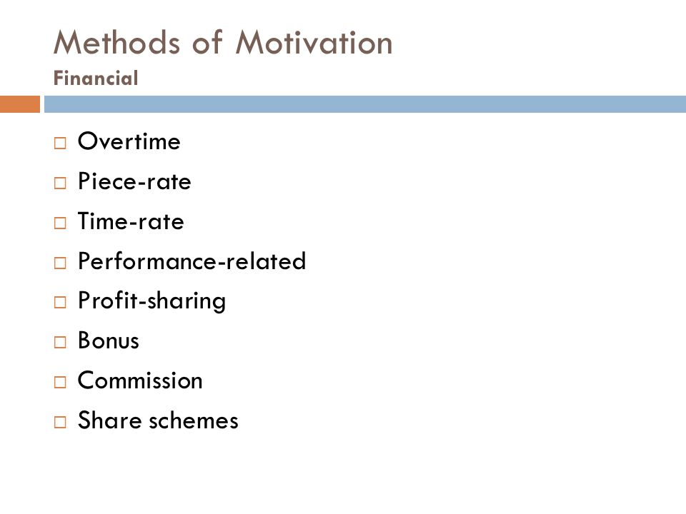 Methods of Motivation Financial  Overtime  Piece-rate  Time-rate  Performance-related  Profit-sharing  Bonus  Commission  Share schemes