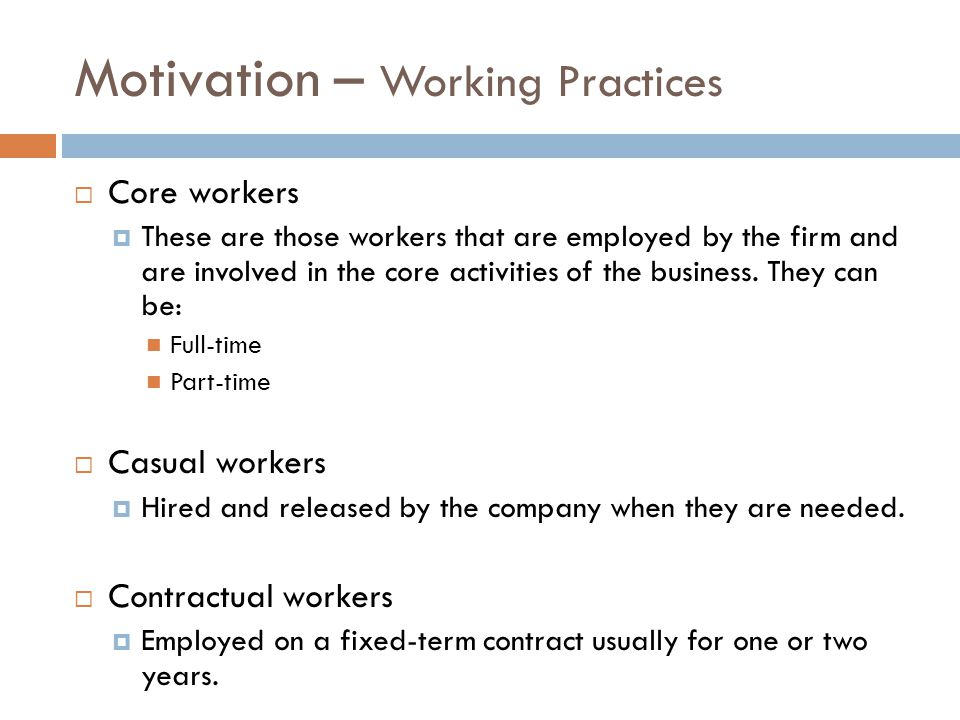 Motivation – Working Practices  Core workers  These are those workers that are employed by the firm and are involved in the core activities of the business.