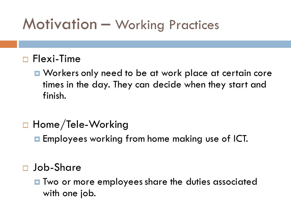 Motivation – Working Practices  Flexi-Time  Workers only need to be at work place at certain core times in the day.