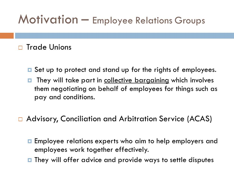 Motivation – Employee Relations Groups  Trade Unions  Set up to protect and stand up for the rights of employees.