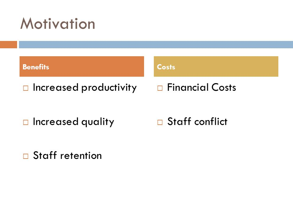 Motivation  Increased productivity  Increased quality  Staff retention  Financial Costs  Staff conflict BenefitsCosts