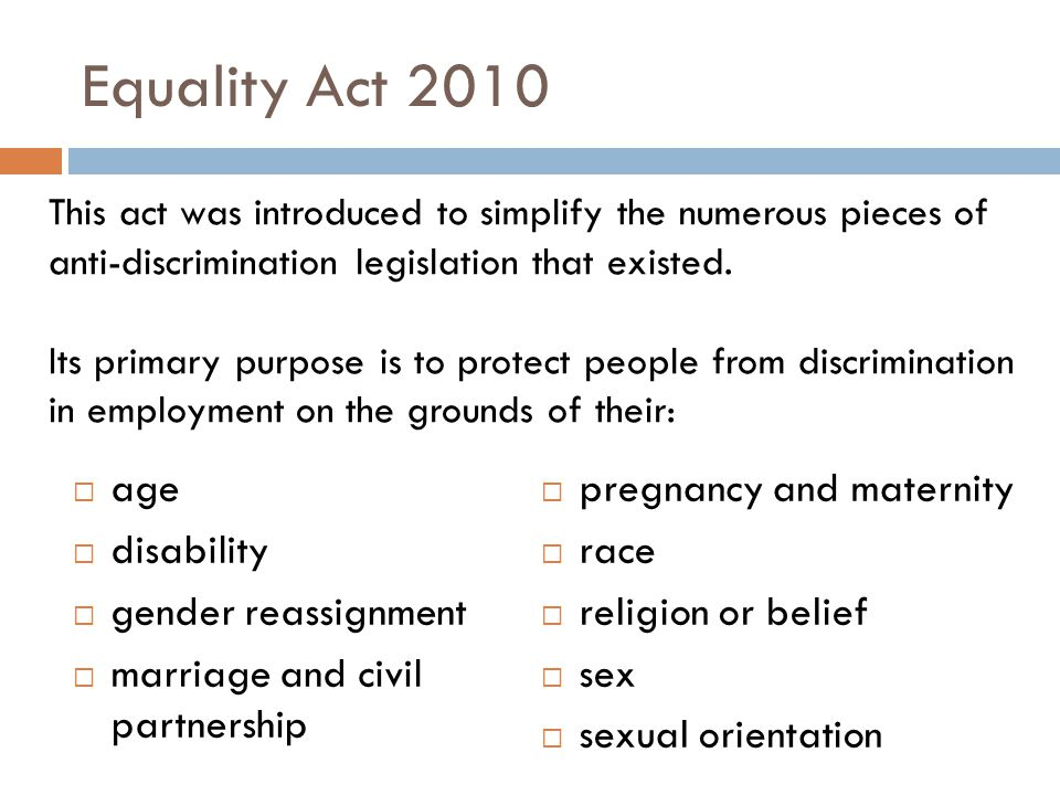 Equality Act 2010  age  disability  gender reassignment  marriage and civil partnership  pregnancy and maternity  race  religion or belief  sex  sexual orientation This act was introduced to simplify the numerous pieces of anti-discrimination legislation that existed.