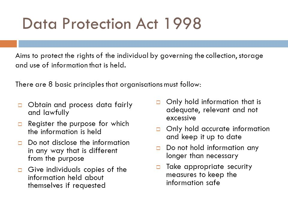 Data Protection Act 1998  Obtain and process data fairly and lawfully  Register the purpose for which the information is held  Do not disclose the information in any way that is different from the purpose  Give individuals copies of the information held about themselves if requested  Only hold information that is adequate, relevant and not excessive  Only hold accurate information and keep it up to date  Do not hold information any longer than necessary  Take appropriate security measures to keep the information safe Aims to protect the rights of the individual by governing the collection, storage and use of information that is held.