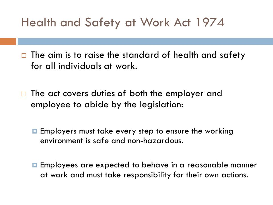Health and Safety at Work Act 1974  The aim is to raise the standard of health and safety for all individuals at work.