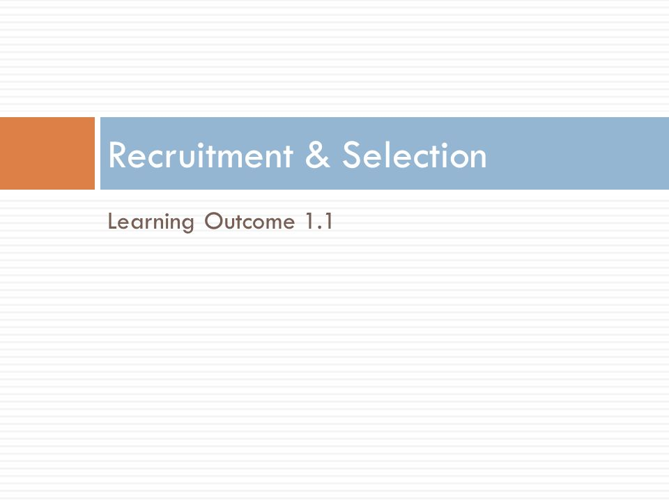 Learning Outcome 1.1 Recruitment & Selection