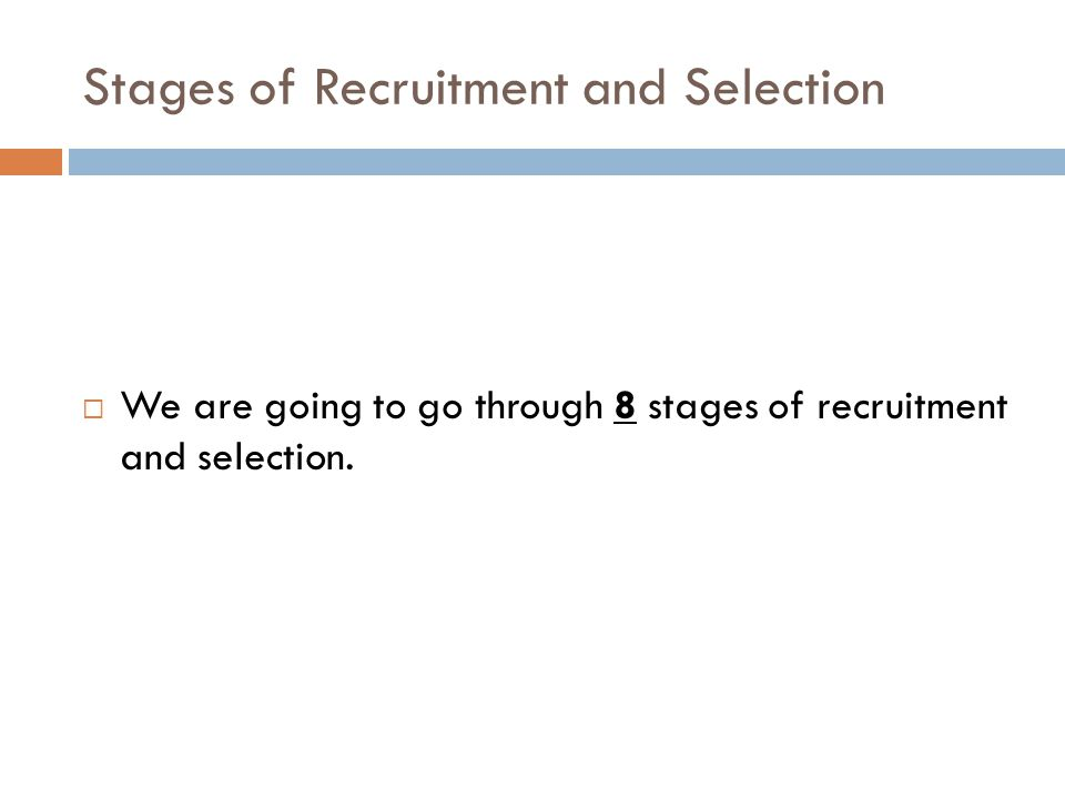 Stages of Recruitment and Selection  We are going to go through 8 stages of recruitment and selection.
