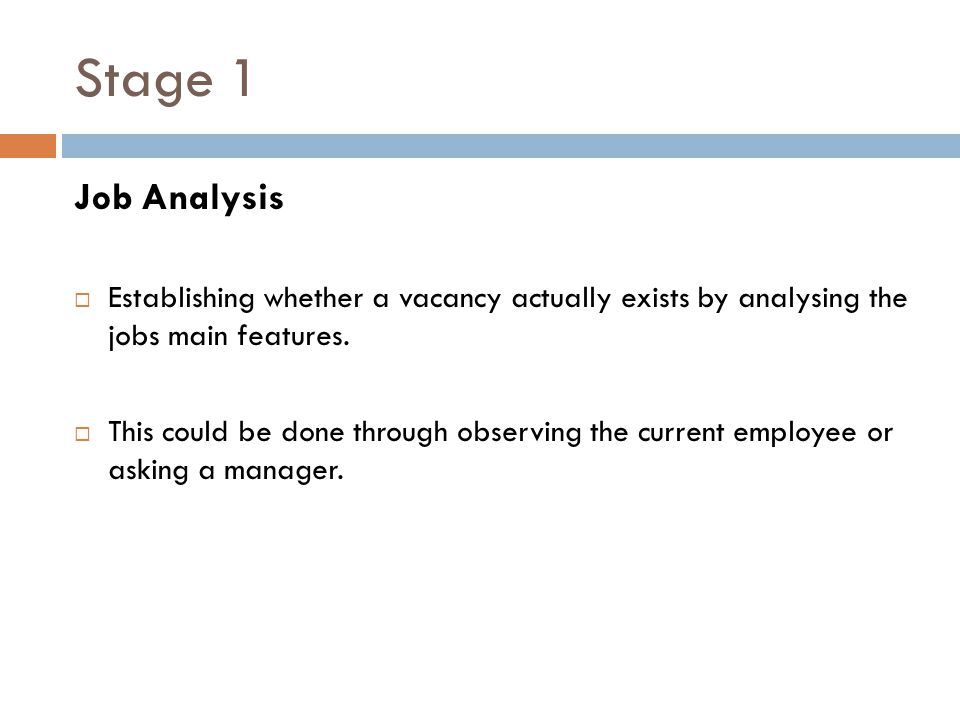 Stage 1 Job Analysis  Establishing whether a vacancy actually exists by analysing the jobs main features.