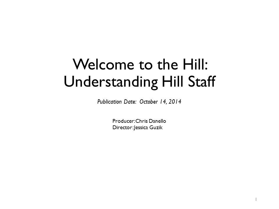 Welcome to the Hill: Understanding Hill Staff 1 Publication Date: October 14, 2014 Producer: Chris Danello Director: Jessica Guzik