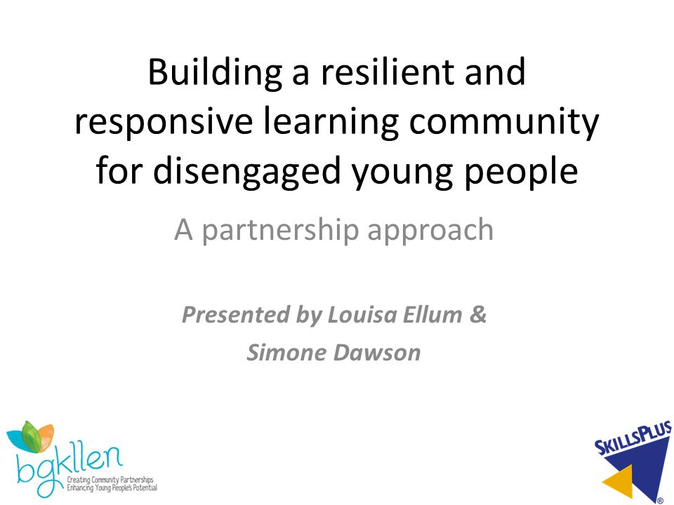 Building a resilient and responsive learning community for disengaged young people A partnership approach Presented by Louisa Ellum & Simone Dawson