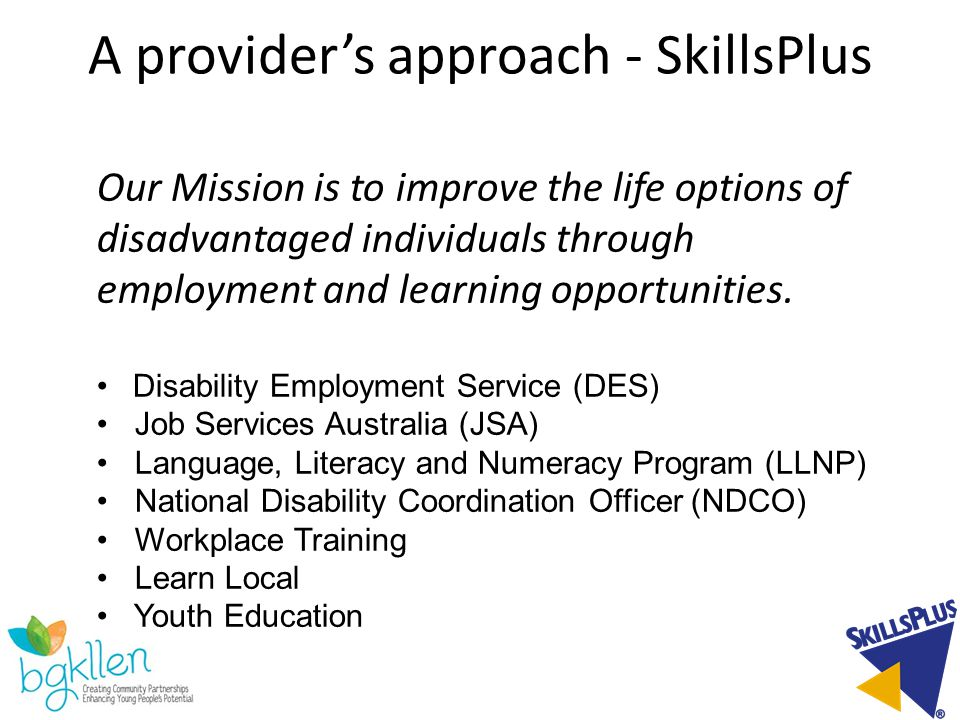 A provider's approach - SkillsPlus Our Mission is to improve the life options of disadvantaged individuals through employment and learning opportunities.