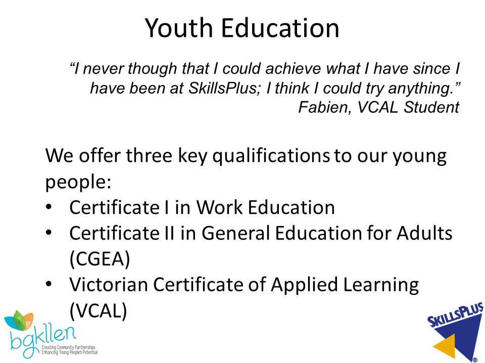 Youth Education I never though that I could achieve what I have since I have been at SkillsPlus; I think I could try anything. Fabien, VCAL Student We offer three key qualifications to our young people: Certificate I in Work Education Certificate II in General Education for Adults (CGEA) Victorian Certificate of Applied Learning (VCAL)
