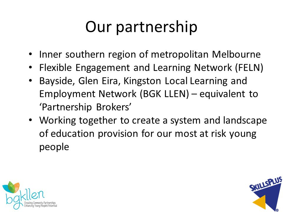 Our partnership Inner southern region of metropolitan Melbourne Flexible Engagement and Learning Network (FELN) Bayside, Glen Eira, Kingston Local Learning and Employment Network (BGK LLEN) – equivalent to 'Partnership Brokers' Working together to create a system and landscape of education provision for our most at risk young people