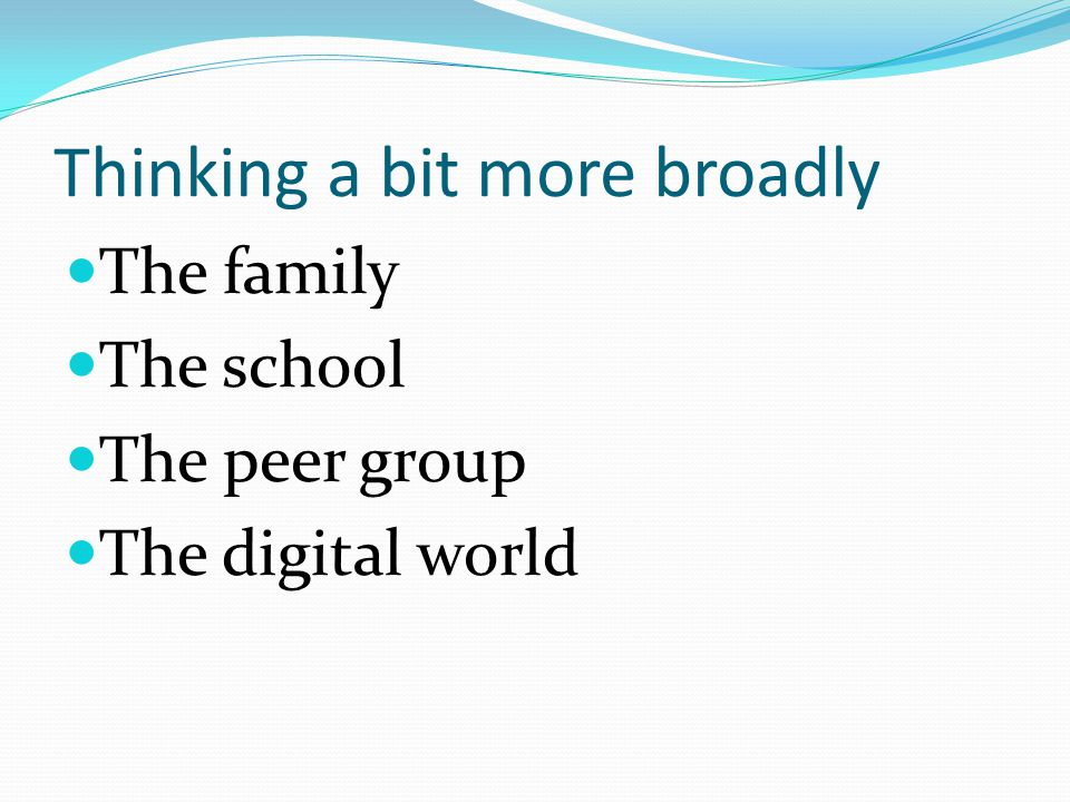 Thinking a bit more broadly The family The school The peer group The digital world