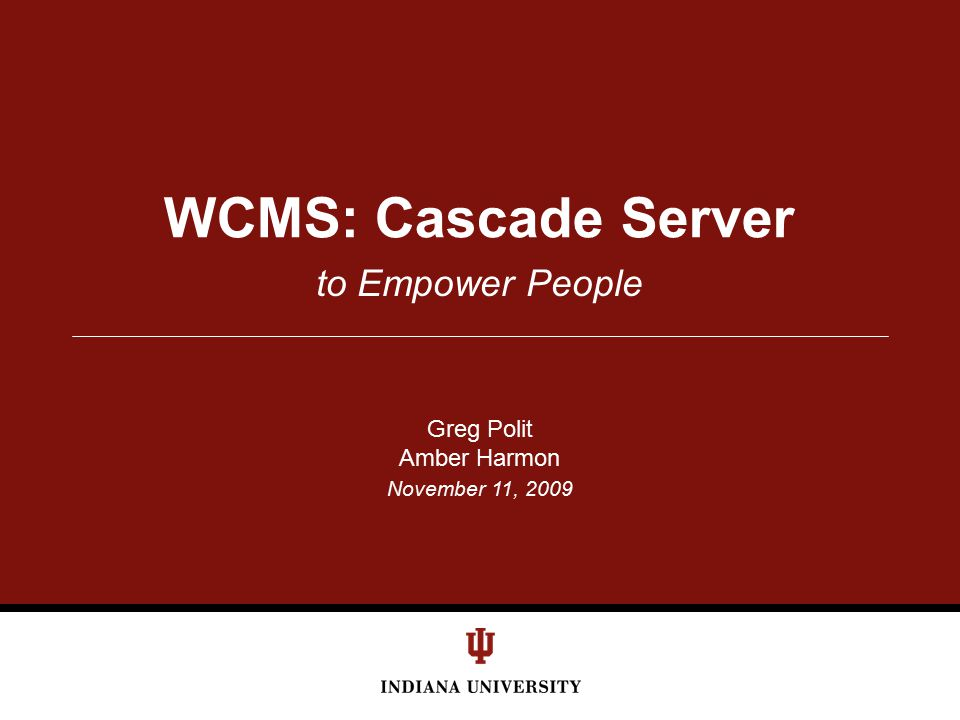 Cascade Server Implementation Guided by IU's Strategic Plan for IT –common tools, best practices, useful nav/search –avoid a command and control-like structure Cascade Server is a push CMS –leverage all of IU's existing infrastructures Content authoring separate from serving –scalability Intelligent Infrastructure –tuning November 11, 2009 — Cascade Server to Empower People