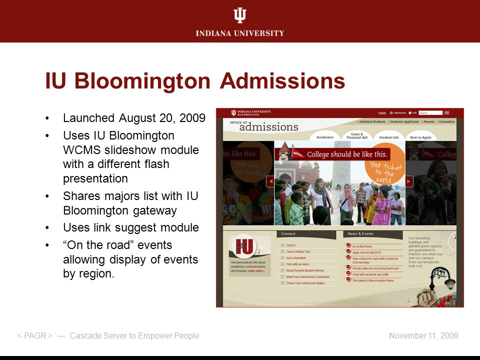 November 11, 2009 — Cascade Server to Empower People Launched August 20, 2009 Uses IU Bloomington WCMS slideshow module with a different flash presentation Shares majors list with IU Bloomington gateway Uses link suggest module On the road events allowing display of events by region.
