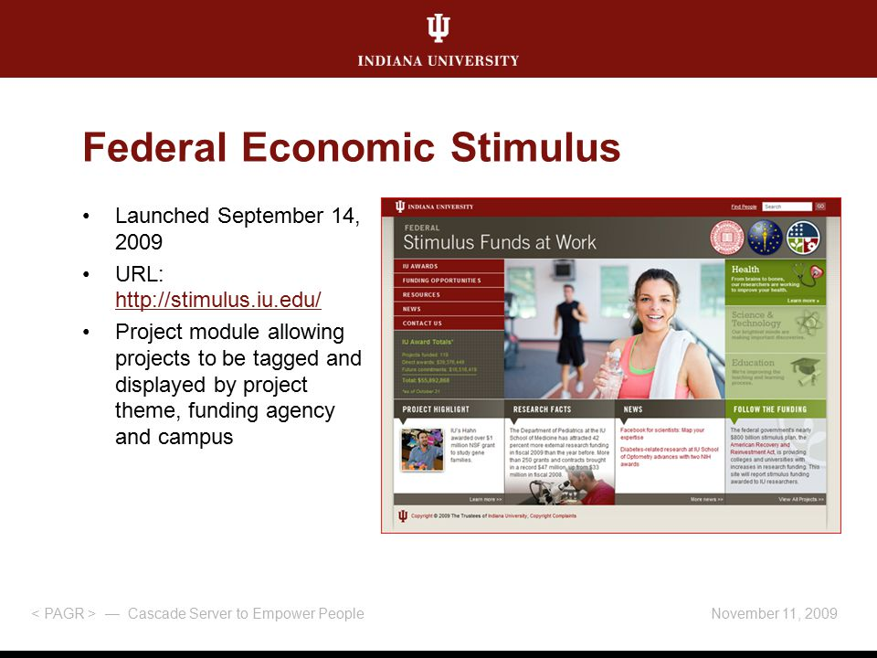 November 11, 2009 — Cascade Server to Empower People Federal Economic Stimulus Launched September 14, 2009 URL: http://stimulus.iu.edu/ http://stimulus.iu.edu/ Project module allowing projects to be tagged and displayed by project theme, funding agency and campus
