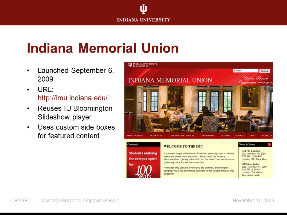 November 11, 2009 — Cascade Server to Empower People Indiana Memorial Union Launched September 6, 2009 URL: http://imu.indiana.edu/ http://imu.indiana.edu/ Reuses IU Bloomington Slideshow player Uses custom side boxes for featured content
