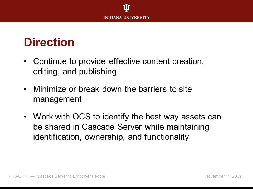 Direction Continue to provide effective content creation, editing, and publishing Minimize or break down the barriers to site management Work with OCS to identify the best way assets can be shared in Cascade Server while maintaining identification, ownership, and functionality November 11, 2009 — Cascade Server to Empower People
