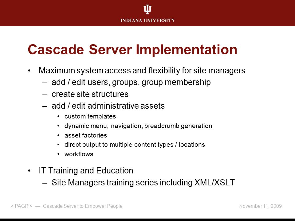 Cascade Server Implementation Maximum system access and flexibility for site managers –add / edit users, groups, group membership –create site structures –add / edit administrative assets custom templates dynamic menu, navigation, breadcrumb generation asset factories direct output to multiple content types / locations workflows IT Training and Education –Site Managers training series including XML/XSLT November 11, 2009 — Cascade Server to Empower People
