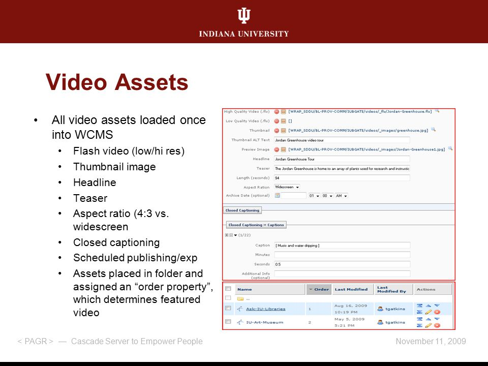 November 11, 2009 — Cascade Server to Empower People Video Assets All video assets loaded once into WCMS Flash video (low/hi res) Thumbnail image Headline Teaser Aspect ratio (4:3 vs.