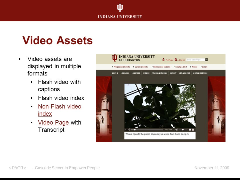 November 11, 2009 — Cascade Server to Empower People Video assets are displayed in multiple formats Flash video with captions Flash video index Non-Flash video indexNon-Flash video index Video Page with TranscriptVideo Page Video Assets