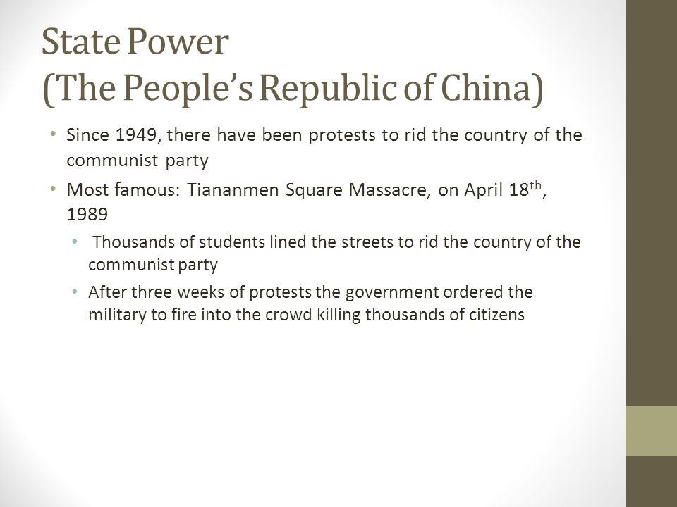 State Power (The People's Republic of China) Since 1949, there have been protests to rid the country of the communist party Most famous: Tiananmen Square Massacre, on April 18 th, 1989 Thousands of students lined the streets to rid the country of the communist party After three weeks of protests the government ordered the military to fire into the crowd killing thousands of citizens