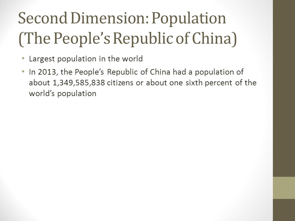 Second Dimension: Population (The People's Republic of China) Largest population in the world In 2013, the People's Republic of China had a population of about 1,349,585,838 citizens or about one sixth percent of the world's population