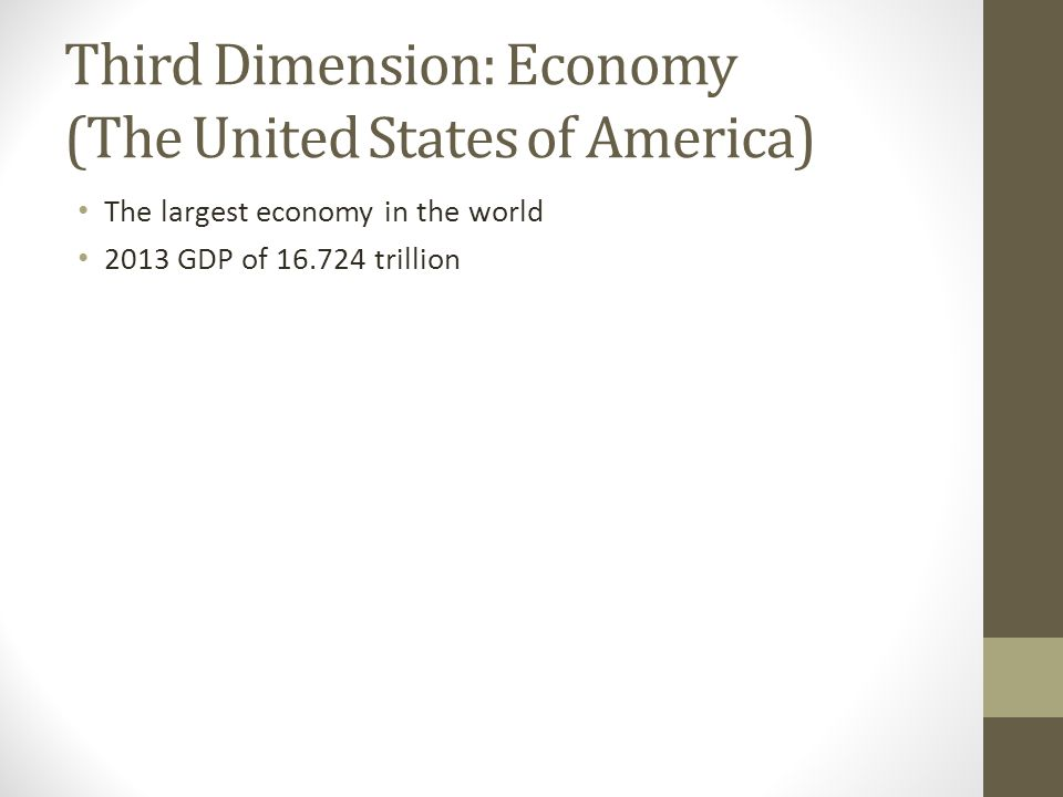 Third Dimension: Economy (The United States of America) The largest economy in the world 2013 GDP of 16.724 trillion