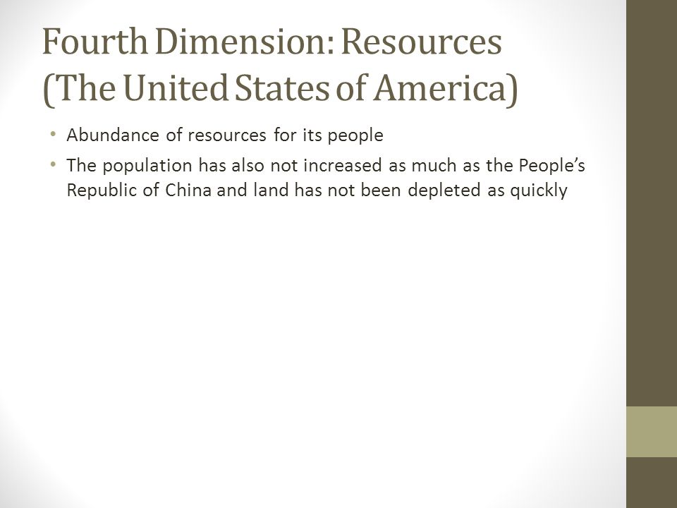 Fourth Dimension: Resources (The United States of America) Abundance of resources for its people The population has also not increased as much as the People's Republic of China and land has not been depleted as quickly